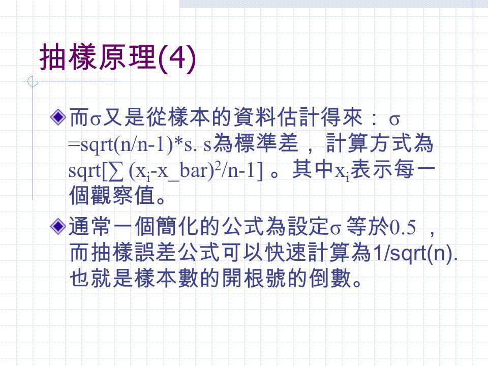 抽樣原理(4) 而σ又是從樣本的資料估計得來: σ =sqrt(n/n-1)*s. s為標準差, 計算方式為sqrt[∑ (xi-x_bar)2/n-1] 。其中xi表示每一個觀察值。